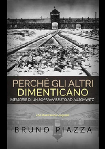 Perché gli altri dimenticano. Memorie di un sopravvissuto ad Auschwitz - Bruno Piazza pdf epub