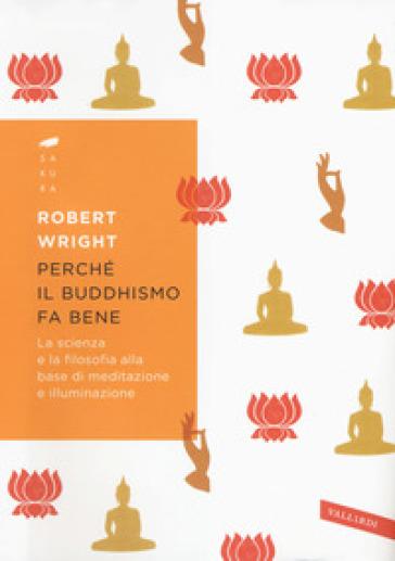 Perché il buddhismo fa bene. La scienza e la filosofia alla base di meditazione e illuminazione - Robert Wright |