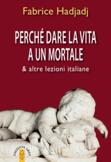 Perché dare la vita a un mortale & altre lezioni italiane - Fabrice Hadjadj  