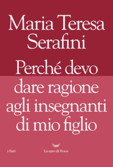 Perché devo dare ragione agli insegnanti di mio figlio - Maria Teresa Serafini |