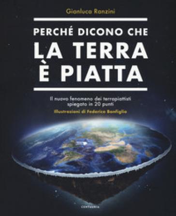 Perché dicono che la terra è piatta. Il nuovo fenomeno dei terrapiattisti spiegato in 20 punti - Gianluca Ranzini |