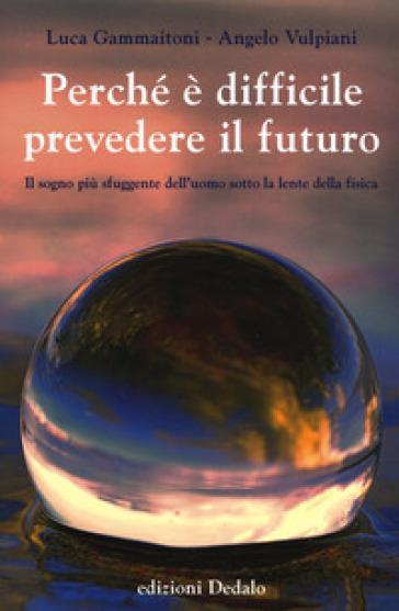 Perché è difficile prevedere il futuro. Il sogno più sfuggente dell'uomo sotto la lente della fisica - Luca Gammaitoni |