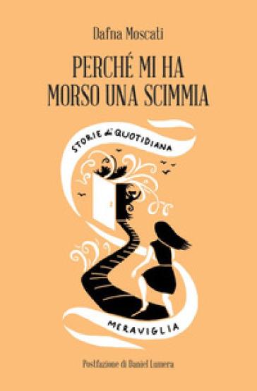 Perché mi ha morso una scimmia. Storie di quotidiana meraviglia - Dafna Moscati | Ericsfund.org