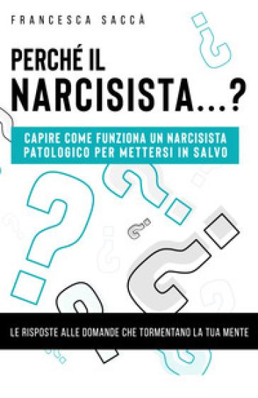 Perché il narcisista...? Capire come funziona un narcisista patologico per mettersi in salvo - Francesca Saccà |
