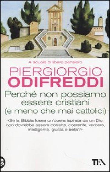 Perché non possiamo essere cristiani (e meno che mai cattolici) - Piergiorgio Odifreddi |