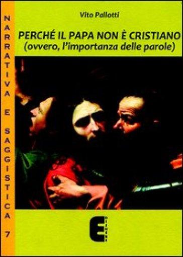 Perché il papa non è cristiano (ovvero, l'importanza delle parole) - Vito Pallotti |