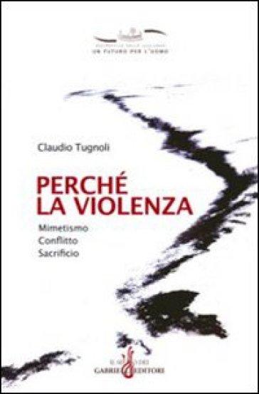 Perché la violenza. Mimetismo, conflitto, sacrificio - Claudio Tugnoli |