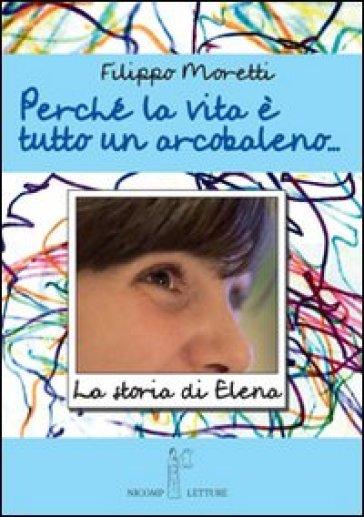 Perché la vita è tutta un arcobaleno. Storia di Elena - Filippo Moretti |