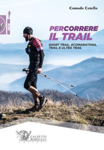 Percorrere il trail. Short trail, ecomaratona, trail e ultra trail - Corrado Cerullo | Rochesterscifianimecon.com