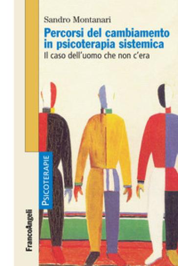 Percorsi del cambiamento in psicoterapia sistemica. Il caso dell'uomo che non c'era - Sandro Montanari | Rochesterscifianimecon.com