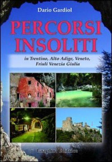 Percorsi insoliti in Trentino, Alto Adige, Veneto, Friuli Venezia Giulia - Dario Gardiol |