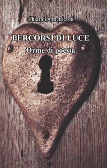 Percorsi di luce. Orme di poesia - Chiara Domeniconi  