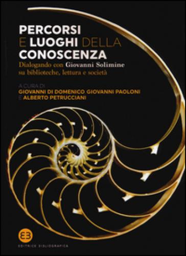Percorsi e luoghi della conoscenza. Dialogando con Giovanni Solimine su biblioteche, lettura e società - G. Di Domenico  