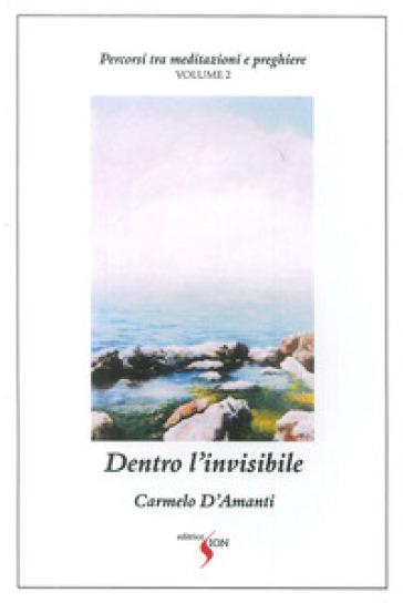 Percorsi tra meditazioni e preghiere. 2: Dentro l'invisibile - Carmelo D'Amanti | Kritjur.org