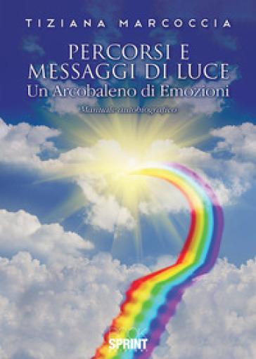 Percorsi e messaggi di luce. Un arcobaleno di emozioni - Tiziana Marcoccia pdf epub