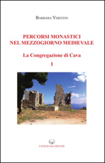 Percorsi monastici nel Mezzogiorno medievale. La congregazione di Cava. 1. - Barbara Visentin |