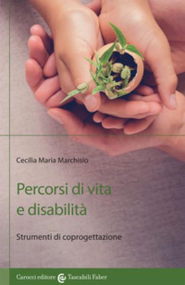 Percorsi di vita e disabilità. Strumenti di coprogettazione - Cecilia Maria Marchisio |