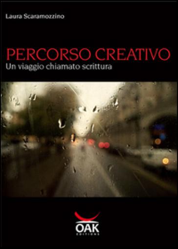 Percorso creativo. Un viaggio chiamato scrittura - Laura Scaramozzino |