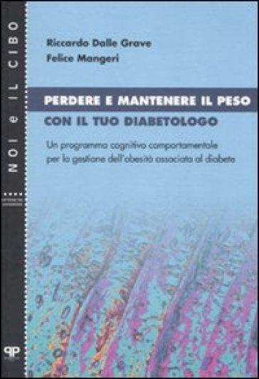 Perdere e mantenere il peso con il tuo diabetologo. Un programma cognitivo comportamentale per la gestione dell'obesità associata al diabete - Riccardo Dalle Grave |