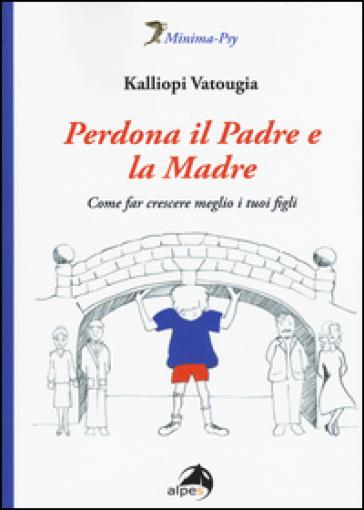 Perdona il padre e la madre. Come far crescere meglio i tuoi figli - Kalliopi Vatougia |