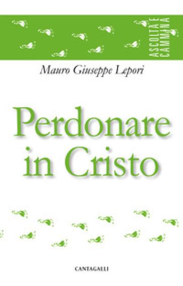 Perdonare in Cristo - Mauro Giuseppe Lepori |