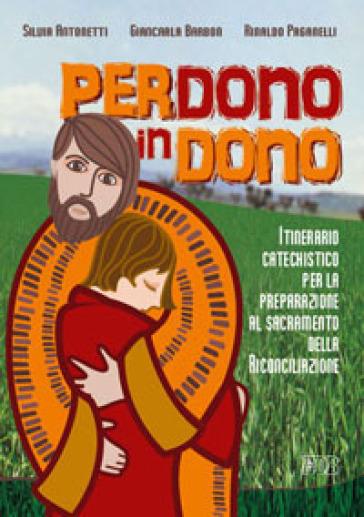 Perdono in dono. Itinerario catechistico per la preparazione al sacramento della riconciliazione - Silvia Antonetti  