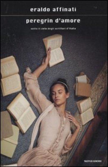 Peregrin d'amore. Sotto il cielo degli scrittori d'Italia - Eraldo Affinati |