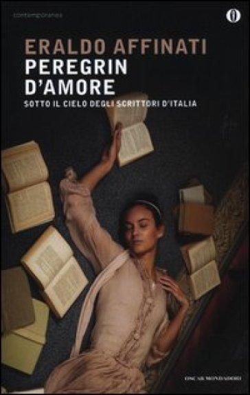 Peregrin d'amore. Sotto il cielo degli scrittori d'Italia - Eraldo Affinati | Ericsfund.org