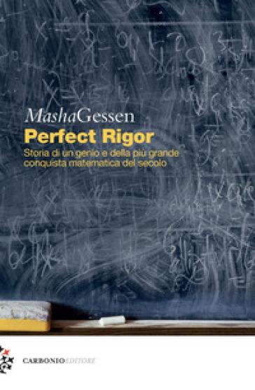 Perfect rigor. Storia di un genio e della più grande conquista matematica del secolo - Masha Gessen |