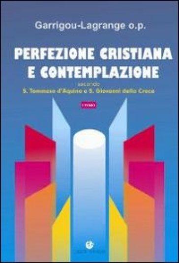 Perfezione cristiana e contemplazione. Secondo S. Tommaso d'Aquino e S. Giovanni della Croce - Réginald Garrigou-Lagrange |