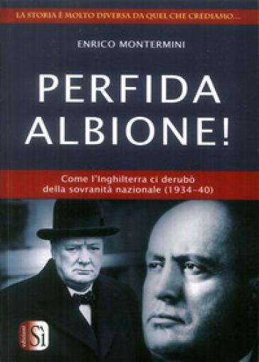 Perfida Albione! Come l'Inghilterra ci derubò della sovranità nazionale (1934-40) - Roberto Festorazzi | Thecosgala.com