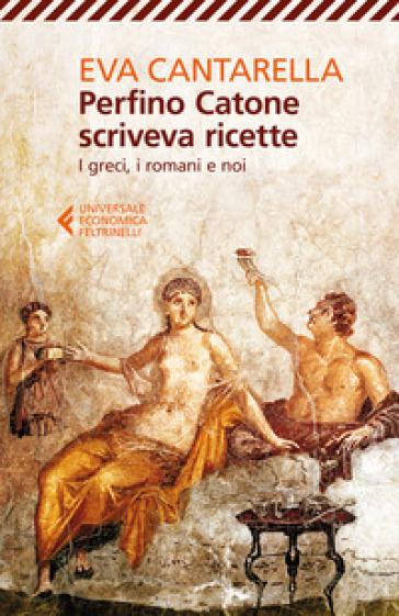Perfino Catone scriveva ricette. I greci, i romani e noi - Eva Cantarella  