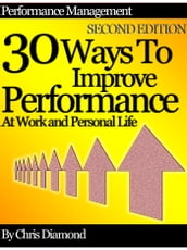 Performance Management: 30 Ways To Improve Performance At Work And Personal Life - Second Edition!