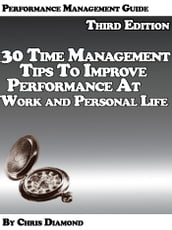 Performance Management Guide: 30 Time Management Tips To Improve Performance At Work And Personal Life - Third Edition!