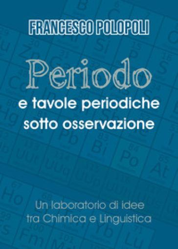 Periodo e tavole periodiche sotto osservazione. Un laboratorio di idee tra chimica e linguistica - Francesco Polopoli | Thecosgala.com