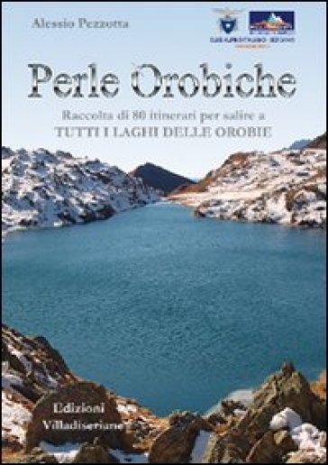Perle orobiche. Raccolta di 80 itinerari per salire a tutti i laghi delle Orobie - Alessio Pezzotta |