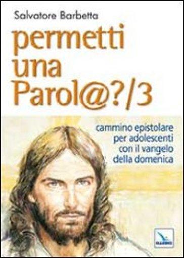 Permetti una parol@? Cammino epistolare per adolescenti con il vangelo della domenica. Anno B. 3. - Salvatore Barbetta |