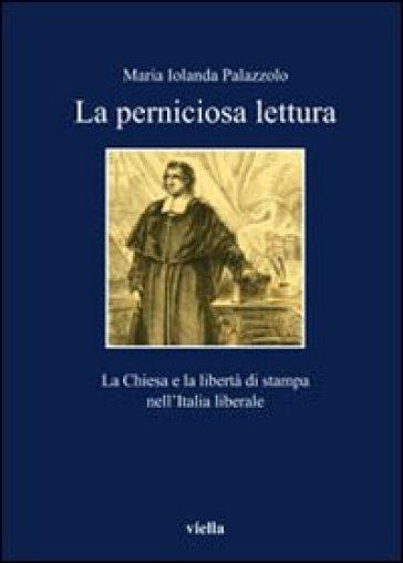 Perniciose letture. La Chiesa e la libertà di stampa nell'Italia liberale - Maria Jolanda Palazzolo  