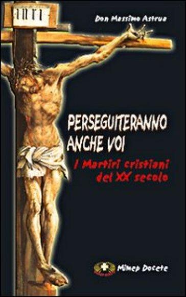 Perseguiteranno anche voi. I martiri cristiani del XX secolo - Massimo Astrua  