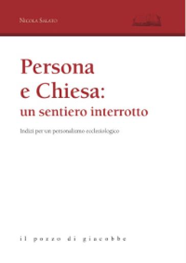 Persona e Chiesa: un sentiero interrotto. Indizi per un personalismo ecclesiologico - Nicola Salato |
