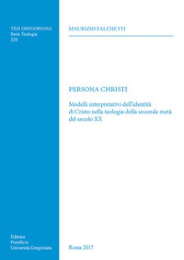 Persona Christi. Modelli interpretativi dell'identità di Cristo nella teologia della seconda metà del secolo XX - F. Falchetti |