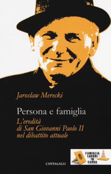Persona e famiglia. L'eredità di San Giovanni Paolo II nel dibattito attuale - Jaroslaw Merecki |