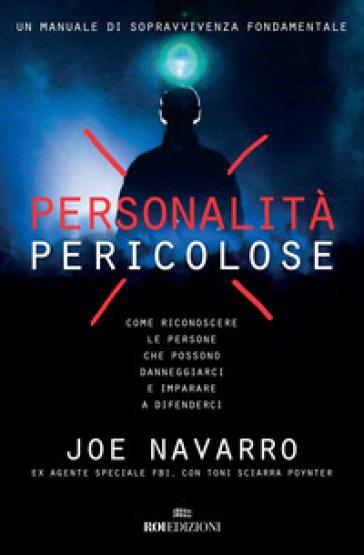 Personalità pericolose. Come riconoscere le persone che possono danneggiarci e imparare a difenderci - Joe Navarro | Thecosgala.com