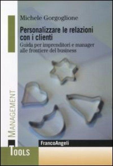 Personalizzare le relazioni con i clienti. Guida per imprenditori e manager alle frontiere del business - Michele Gorgoglione |