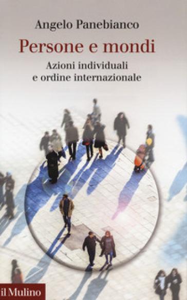 Persone e mondi. Azioni individuali e ordine internazionale - Angelo Panebianco  