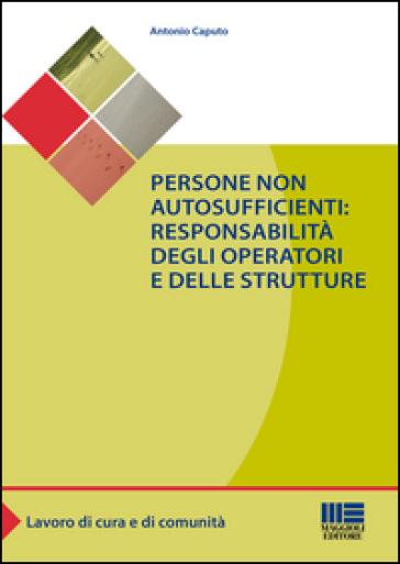Persone non autosufficienti. Responsabilità degli operatori e delle strutture - Antonio Caputo |