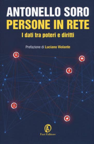 Persone in rete. I dati tra poteri e diritti - Antonello Soro  