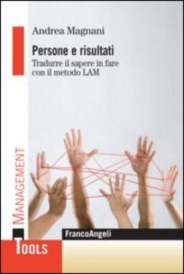 Persone e risultati. Tradurre il sapere in fare con il metodo Lam - Andrea Magnani |