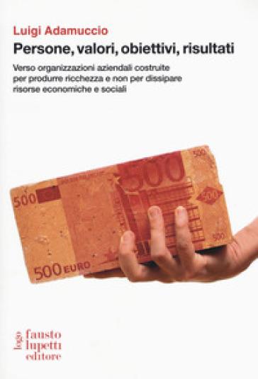 Persone, valori, obiettivi, risultati. Verso organizzazioni aziendali costruite per produrre ricchezza e non per dissipare risorse economiche e sociali - Luigi Adamuccio |