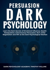 Persuasion Dark Psychology: Learn the Dark Secrets of Emotional Influence, Stealth Manipulation, Subconscious Persuasion, NLP, Unfair Negotiation and Win at the Dark Psychological Warfare